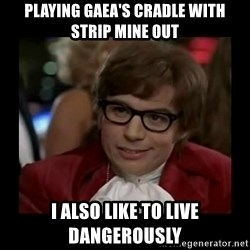 Dangerously Austin Powers - Playing Gaea's Cradle with Strip Mine out I also like to live dangerously