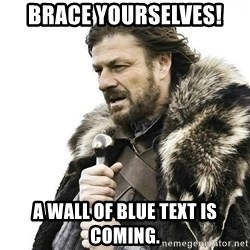 Brace Yourself Winter is Coming. - Brace yourselves! A wall of blue text is coming.