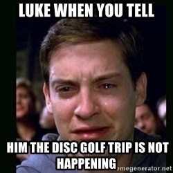crying peter parker - Luke when you tell  him the disc golf trip is not happening