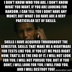 liam neeson taken - I don't know who you are. I don't know what you want. If you are looking for ransom, I can tell you I dont have any money, but what I do have are a very particular set of skills. Skills I have acquired throughout the semester. Skills that make me a nightmare for tests like you. If you let me pass right now, that'll be the end of it. I will not look for you, I will not pursue you. But if you dont, I will look for you, I will find you, and I will destroy you!