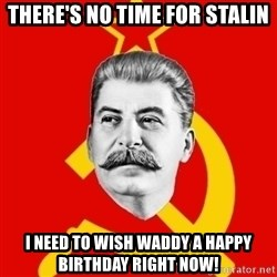 Stalin Says - There's no time for Stalin I need to wish Waddy a happy birthday right now!