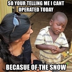 Skeptical African Child - So your telling me I cant operated today Becasue of the SNOW