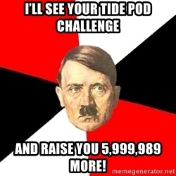Advice Hitler - I'll see your tide pod challenge And raise you 5,999,989 more!