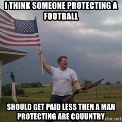 american flag shotgun guy - i think someone protecting a football  should get paid less then a man protecting are couuntry