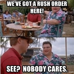 See? Nobody Cares - We've got a rush order here! see?  nobody cares.