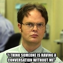 """Dwight Schrute - """"I think someone is having a conversation without me"""""""