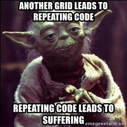 Advice Yoda - another grid leads to repeating code repeating code leads to suffering