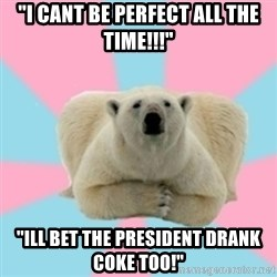"""Perfection Polar Bear - """"i cant be perfect all the time!!!"""" """"ill bet the president drank coke too!"""""""
