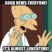 Professor Farnsworth - Good News Everyone! It's almost lunchtime!