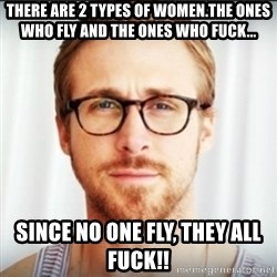 Ryan Gosling Hey Girl 3 - There are 2 types of women.The ones who fly and the ones who fuck... Since No one fly, They all fuck!!