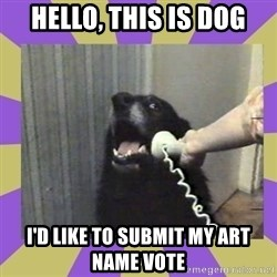 Yes, this is dog! - hello, this is dog i'd like to submit my art name vote