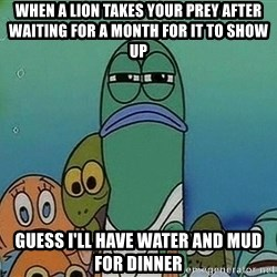 Serious Fish Spongebob - when a lion takes your prey after waiting for a month for it to show up guess i'll have water and mud for dinner