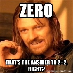 One Does Not Simply - Zero that's the answer to 2+2, right?