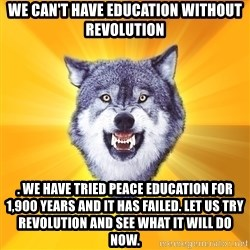 Courage Wolf - We can't have education without revolution . We have tried peace education for 1,900 years and it has failed. Let us try revolution and see what it will do now.