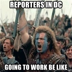 Brave Heart Freedom - Reporters in DC Going to work be like