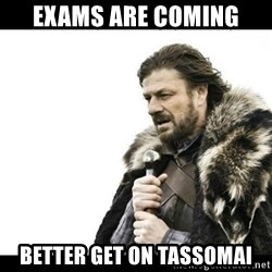 Winter is Coming - EXAMS are coming BETTER GET ON TASSOMAI