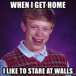 Bad Luck Brian - when i get home i like to stare at walls