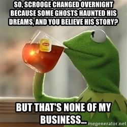 Kermit The Frog Drinking Tea - So, Scrooge changed overnight because some ghosts haunted his dreams, and you believe his story? But that's none of my business...