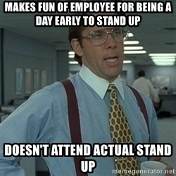 Office Space Boss - Makes fun of employee for being a day early to stand up Doesn't attend actual stand up