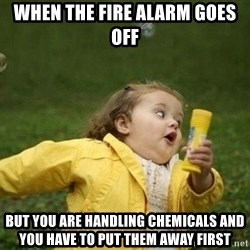 Little girl running away - when the fire alarm goes off  but you are handling chemicals and you have to put them away first