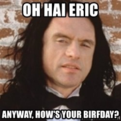 Disgusted Tommy Wiseau - Oh Hai eric Anyway, how's your birfday?