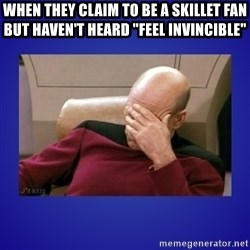 "Picard facepalm  - When they claim to be a skillet fan but haven't heard ""Feel invincible"""