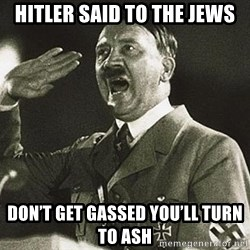 Adolf Hitler - Hitler said to the jews Don't get gassed you'll turn to ash