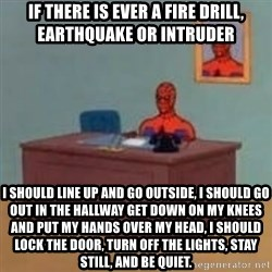 and im just sitting here masterbating - If there is ever a fire drill, Earthquake or intruder I should line up and go outside, i should go out in the hallway get down on my knees and put my hands over my head, i should lock the door, turn off the lights, stay still, and be quiet.