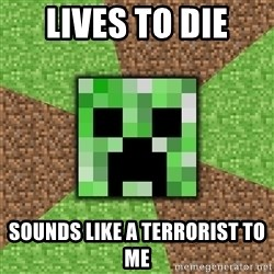 Minecraft Creeper - lives to die sounds like a terrorist to me