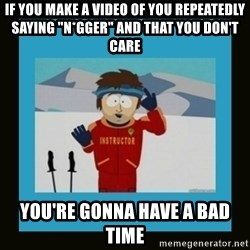 """South Park Ski Instructor - If you make a video of you repeatedly saying """"n*gger"""" and that you don't care you're gonna have a bad time"""