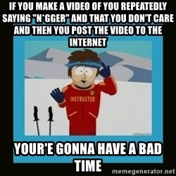 """South Park Ski Instructor - if you make a video of you repeatedly saying """"n*gger"""" and that you don't care and then you post the video to the Internet your'e gonna have a bad time"""