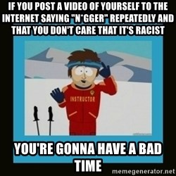 """South Park Ski Instructor - if you post a video of yourself to the Internet saying """"n*gger"""" repeatedly and that you don't care that it's racist you're gonna have a bad time"""