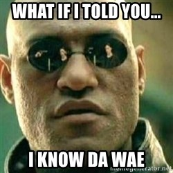 What If I Told You - WHAT IF I TOLD YOU... I KNOW DA WAE