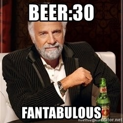 The Most Interesting Man In The World - Beer:30 FANTABULOUS