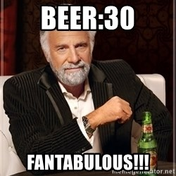 The Most Interesting Man In The World - Beer:30 FANTABULOUS!!!