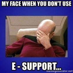 Picard facepalm  - my face when you don't use E - SUPPORT...