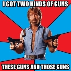 Chuck Norris  - i got two kinds of guns these guns and those guns