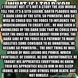 What If I Told You - What if I told you  I thought not. It's not a story the Jedi would tell you. It's a Sith legend. Darth Plagueis was a Dark Lord of the Sith, so powerful and so wise he could use the Force to influence the midichlorians to create life... He had such a knowledge of the dark side that he could even keep the ones he cared about from dying. The dark side of the Force is a pathway to many abilities some consider to be unnatural. He became so powerful... the only thing he was afraid of was losing his power, which eventually, of course, he did. Unfortunately, he taught his apprentice everything he knew, then his apprentice killed him in his sleep. Ironic, he could save others from death, but not himself.