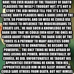 What If I Told You - What if I told you Have you ever heard of the tragedy of Darth plageous the wise? I thought not. It's not a story the Jedi would tell you. It's a Sith legend. Darth Plagueis was a Dark Lord of the Sith, so powerful and so wise he could use the Force to influence the midichlorians to create life... He had such a knowledge of the dark side that he could even keep the ones he cared about from dying. The dark side of the Force is a pathway to many abilities some consider to be unnatural. He became so powerful... the only thing he was afraid of was losing his power, which eventually, of course, he did. Unfortunately, he taught his apprentice everything he knew, then his apprentice killed him in his sleep. Ironic, he could save others from death, but not himself.