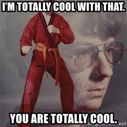 PTSD Karate Kyle - I'm totally cool with that. YOU are totally cool.