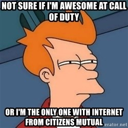 Not sure if troll - not sure if i'm awesome at call of duty or i'm the only one with internet from citizens mutual