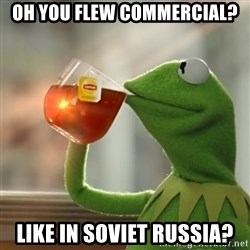 Kermit The Frog Drinking Tea - Oh you flew commercial? Like in Soviet Russia?