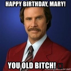 Anchorman Birthday - Happy Birthday, Mary!  You old bitch! 😂