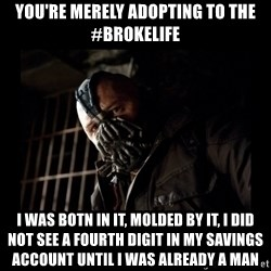 Bane Meme - You're merely adopting to the #brokelife I was botn in it, molded by it, I did not see a fourth digit in my savings account until I was already a man