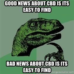 Philosoraptor - good news about cbd is its easy to find bad news about cbd is its easy to find