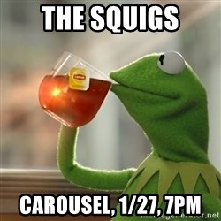 Kermit The Frog Drinking Tea - THE SQUIGS Carousel, 1/27, 7pm