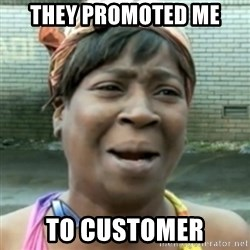 aint nobody got time fo dat - They Promoted me To customer