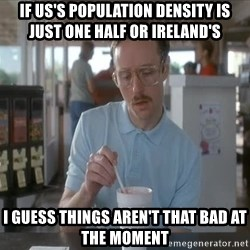 so i guess you could say things are getting pretty serious - if us's population density is just one half or ireland's  i guess things aren't that bad at the moment