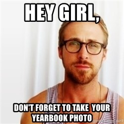 Ryan Gosling Hey  - Hey Girl,  Don't forget to take  your  yearbook photo