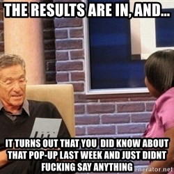 Maury Lie Detector - The results are in, and... It turns out that you  did know about that Pop-Up last week and just didnt fucking say anything